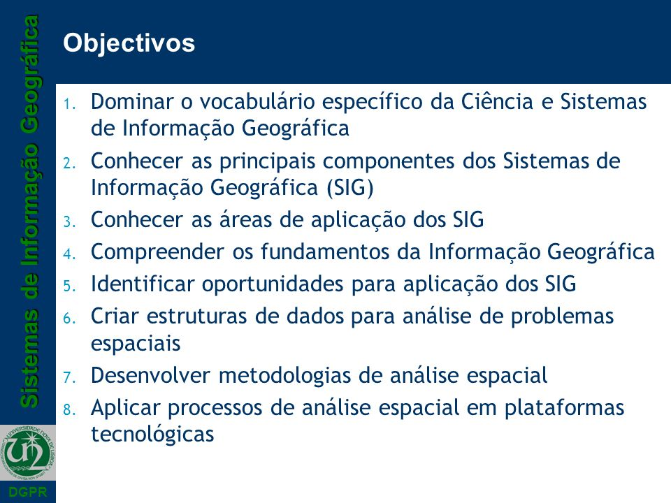 Sistemas de Informação Geográfica DGPR Objectivos 1. Dominar o vocabulário específico da Ciência e Sistemas de Informação Geográfica 2. Conhecer as pr