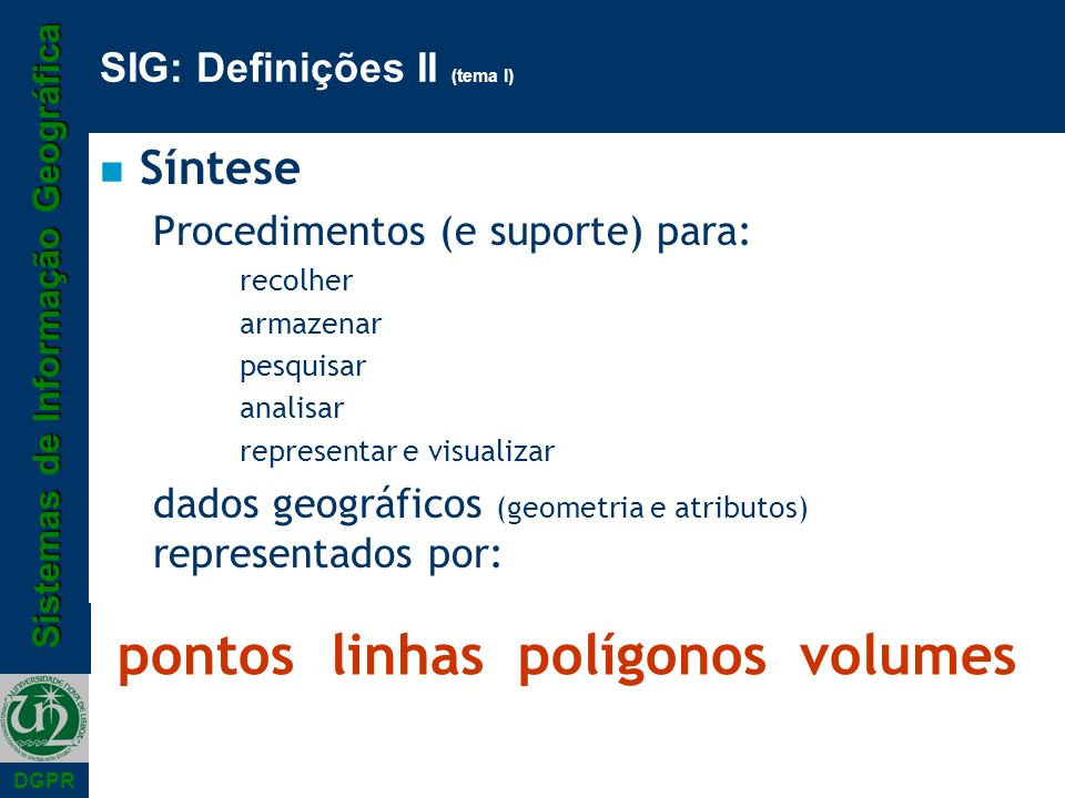 Sistemas de Informação Geográfica DGPR SIG: Definições II (tema I) n Síntese Procedimentos (e suporte) para: recolher armazenar pesquisar analisar representar e visualizar dados geográficos (geometria e atributos) representados por: pontoslinhas polígonos volumes