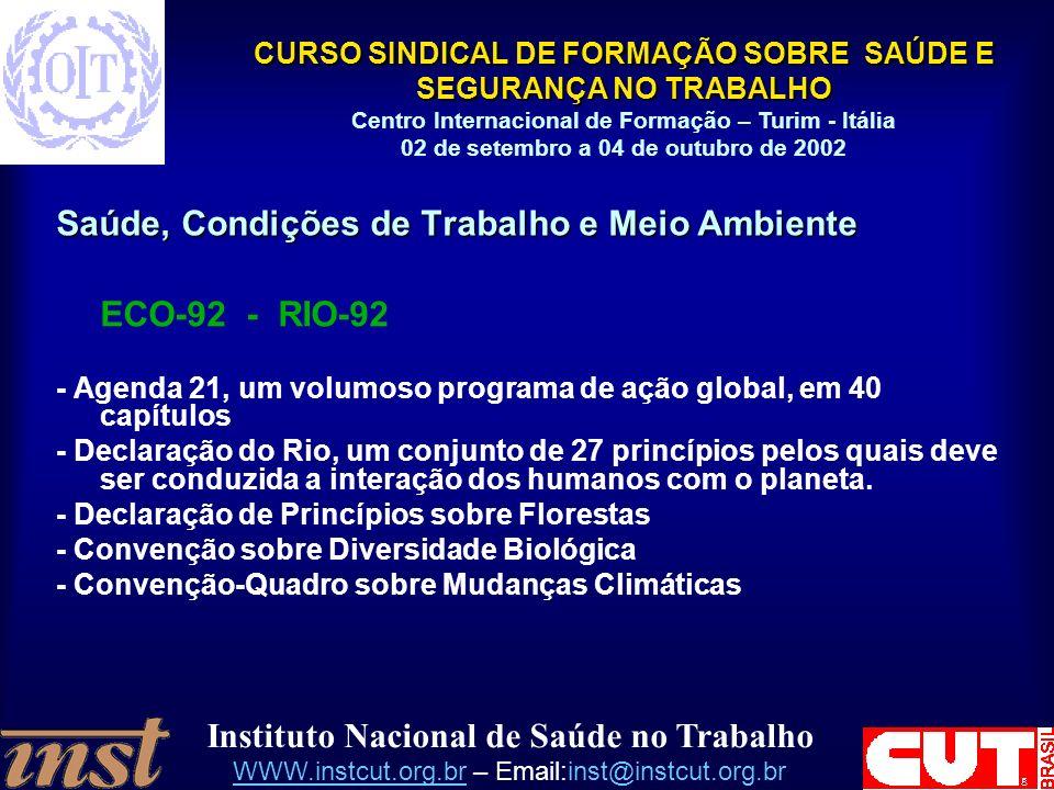Instituto Nacional de Saúde no Trabalho WWW.instcut.org.brWWW.instcut.org.br – Email:inst@instcut.org.br CURSO SINDICAL DE FORMAÇÃO SOBRE SAÚDE E SEGURANÇA NO TRABALHO Centro Internacional de Formação – Turim - Itália 02 de setembro a 04 de outubro de 2002 Saúde, Condições de Trabalho e Meio Ambiente ECO-92 - RIO-92 - Agenda 21, um volumoso programa de ação global, em 40 capítulos - Declaração do Rio, um conjunto de 27 princípios pelos quais deve ser conduzida a interação dos humanos com o planeta.