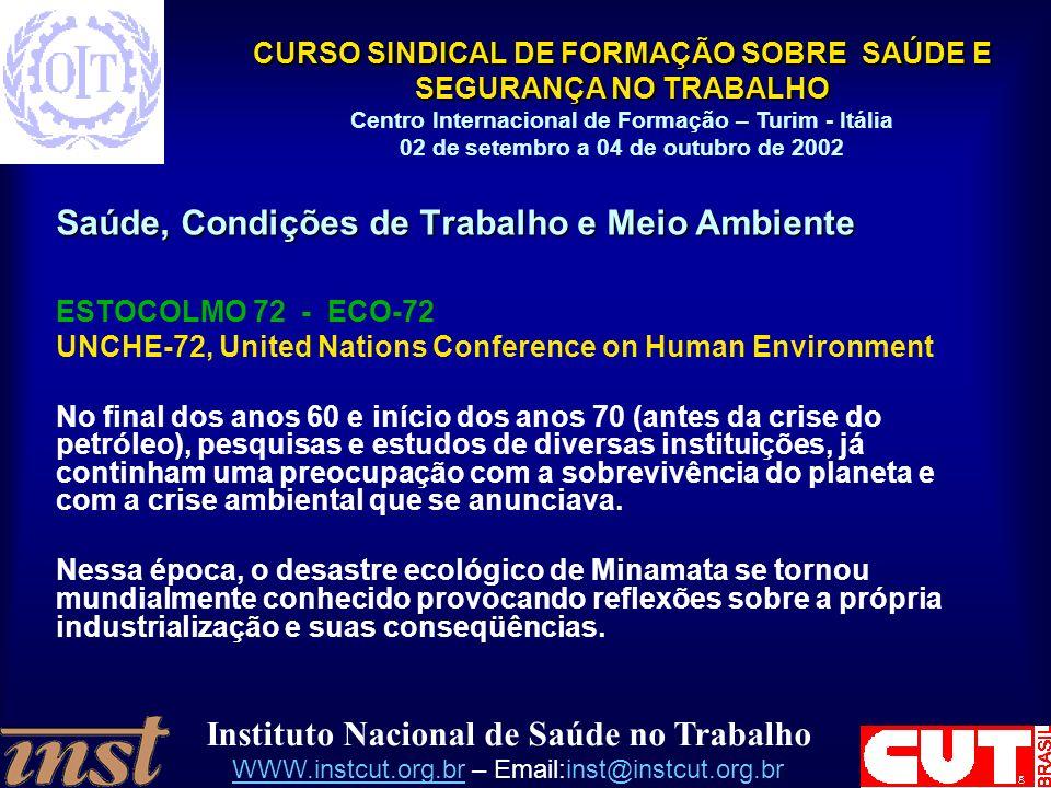 Instituto Nacional de Saúde no Trabalho WWW.instcut.org.brWWW.instcut.org.br – Email:inst@instcut.org.br CURSO SINDICAL DE FORMAÇÃO SOBRE SAÚDE E SEGURANÇA NO TRABALHO Centro Internacional de Formação – Turim - Itália 02 de setembro a 04 de outubro de 2002 Saúde, Condições de Trabalho e Meio Ambiente ESTOCOLMO 72 - ECO-72 UNCHE-72, United Nations Conference on Human Environment No final dos anos 60 e início dos anos 70 (antes da crise do petróleo), pesquisas e estudos de diversas instituições, já continham uma preocupação com a sobrevivência do planeta e com a crise ambiental que se anunciava.