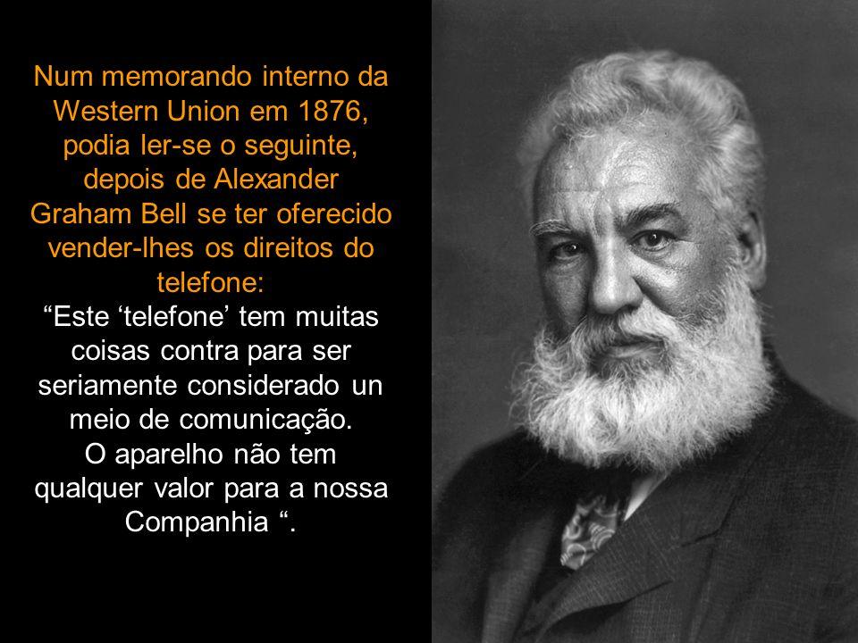 Num memorando interno da Western Union em 1876, podia ler-se o seguinte, depois de Alexander Graham Bell se ter oferecido vender-lhes os direitos do telefone: Este telefone tem muitas coisas contra para ser seriamente considerado un meio de comunicação.
