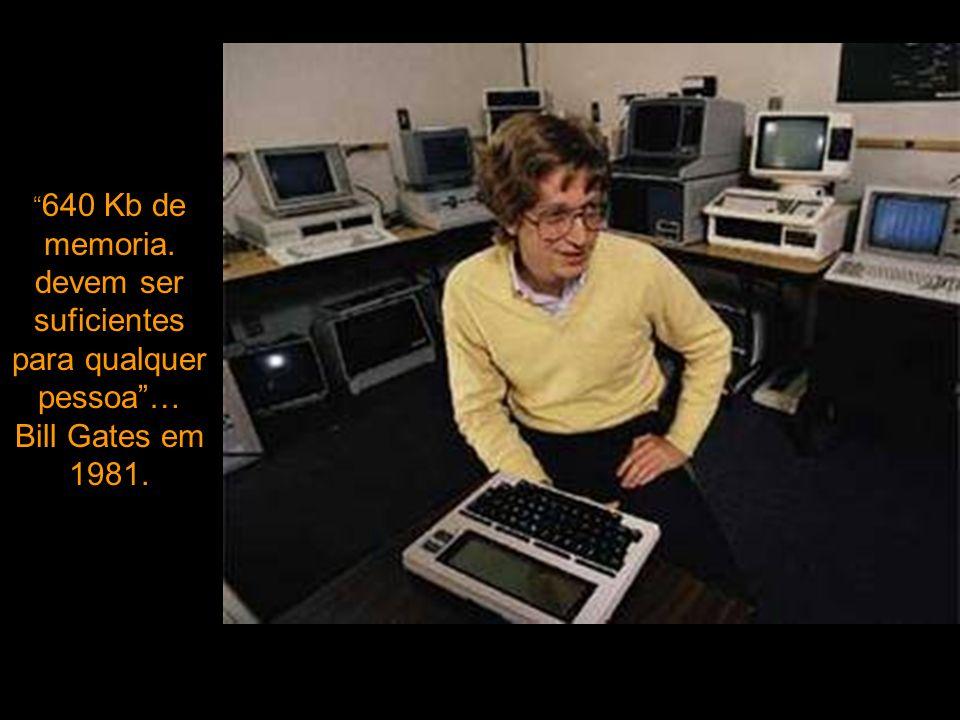 640 Kb de memoria. devem ser suficientes para qualquer pessoa… Bill Gates em 1981.