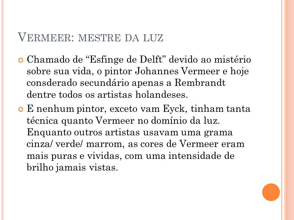 V ERMEER : MESTRE DA LUZ Chamado de Esfinge de Delft devido ao mistério sobre sua vida, o pintor Johannes Vermeer e hoje consderado secundário apenas