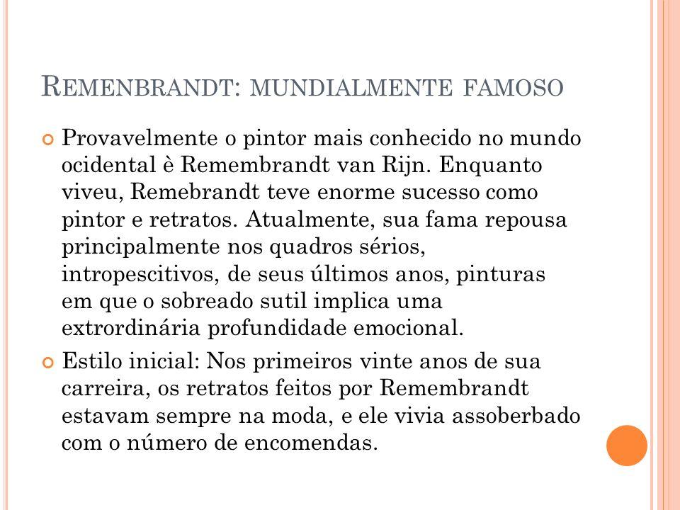 R EMENBRANDT : MUNDIALMENTE FAMOSO Provavelmente o pintor mais conhecido no mundo ocidental è Remembrandt van Rijn. Enquanto viveu, Remebrandt teve en