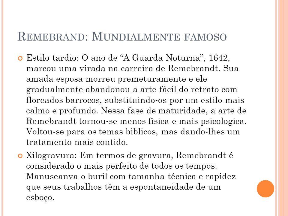 R EMEBRAND : M UNDIALMENTE FAMOSO Estilo tardio: O ano de A Guarda Noturna, 1642, marcou uma virada na carreira de Remebrandt. Sua amada esposa morreu
