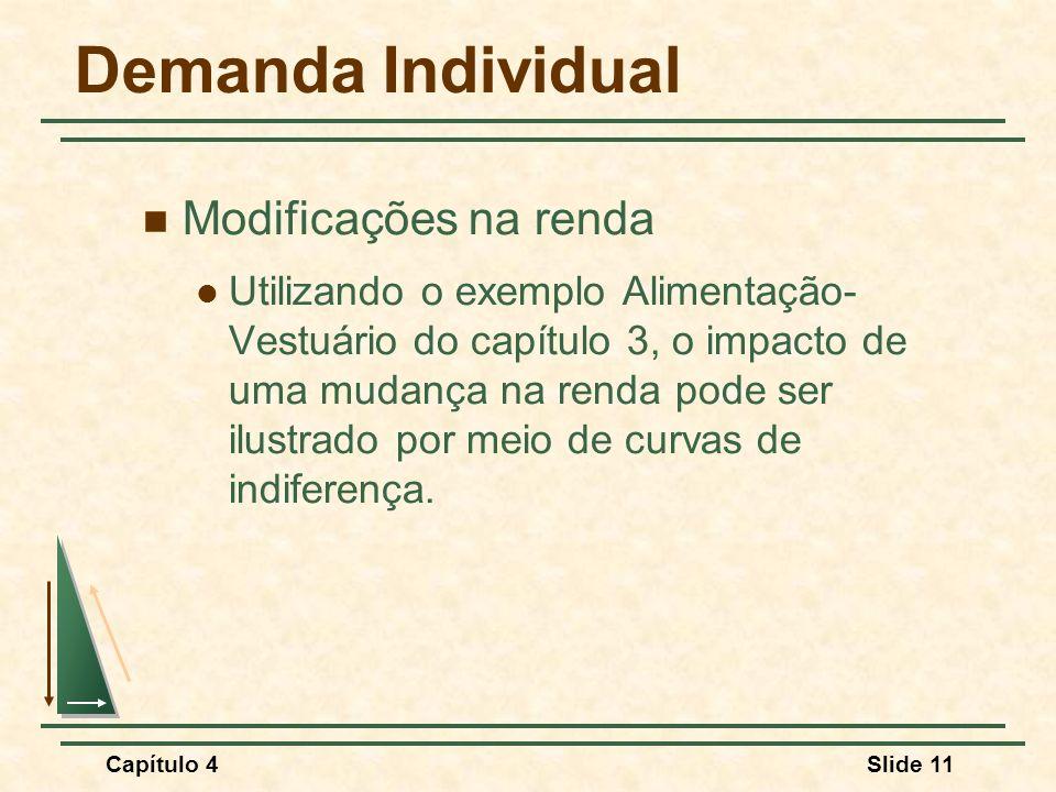 Capítulo 4Slide 11 Demanda Individual Modificações na renda Utilizando o exemplo Alimentação- Vestuário do capítulo 3, o impacto de uma mudança na renda pode ser ilustrado por meio de curvas de indiferença.
