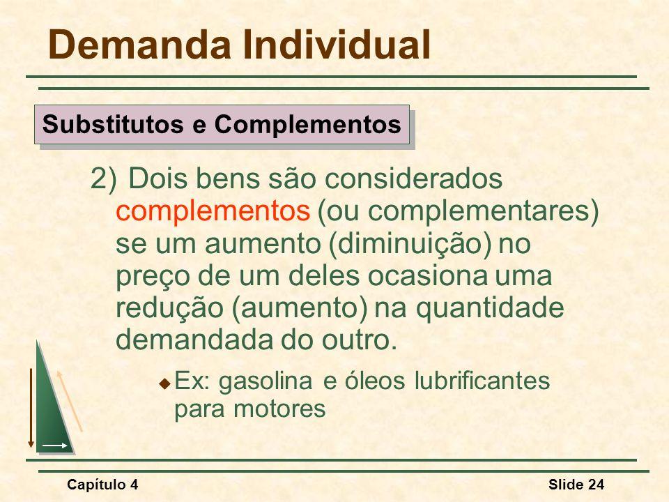 Capítulo 4Slide 24 Demanda Individual 2) Dois bens são considerados complementos (ou complementares) se um aumento (diminuição) no preço de um deles ocasiona uma redução (aumento) na quantidade demandada do outro.