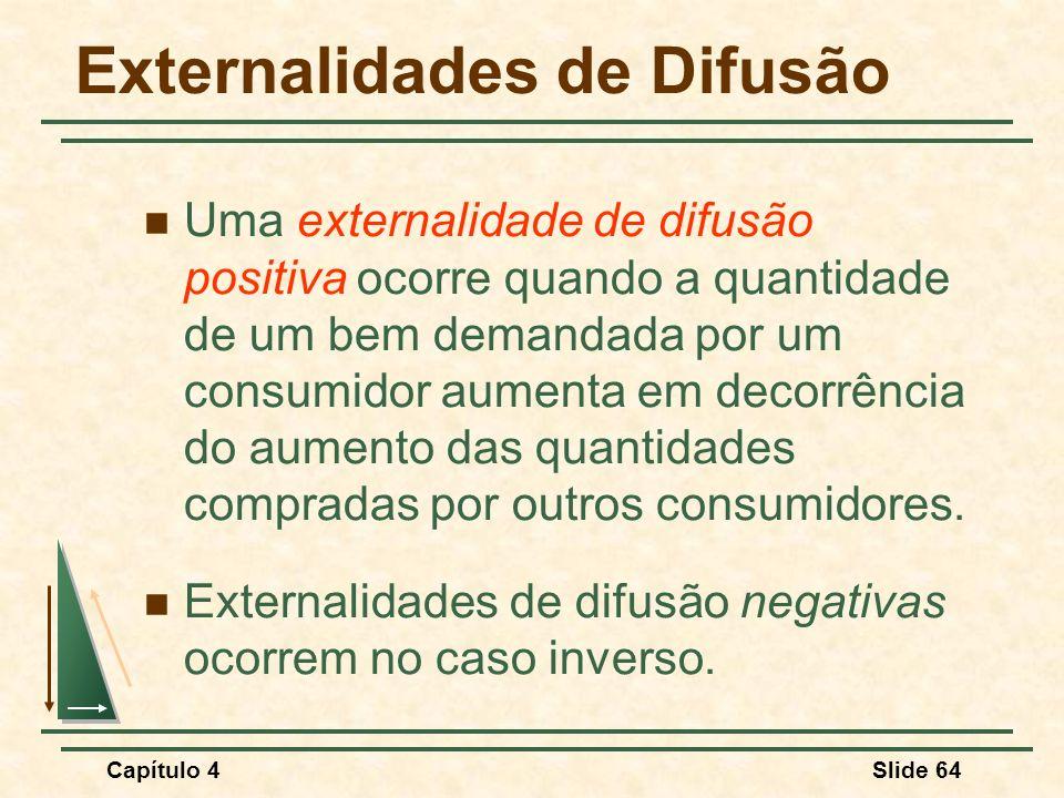 Capítulo 4Slide 64 Externalidades de Difusão Uma externalidade de difusão positiva ocorre quando a quantidade de um bem demandada por um consumidor aumenta em decorrência do aumento das quantidades compradas por outros consumidores.