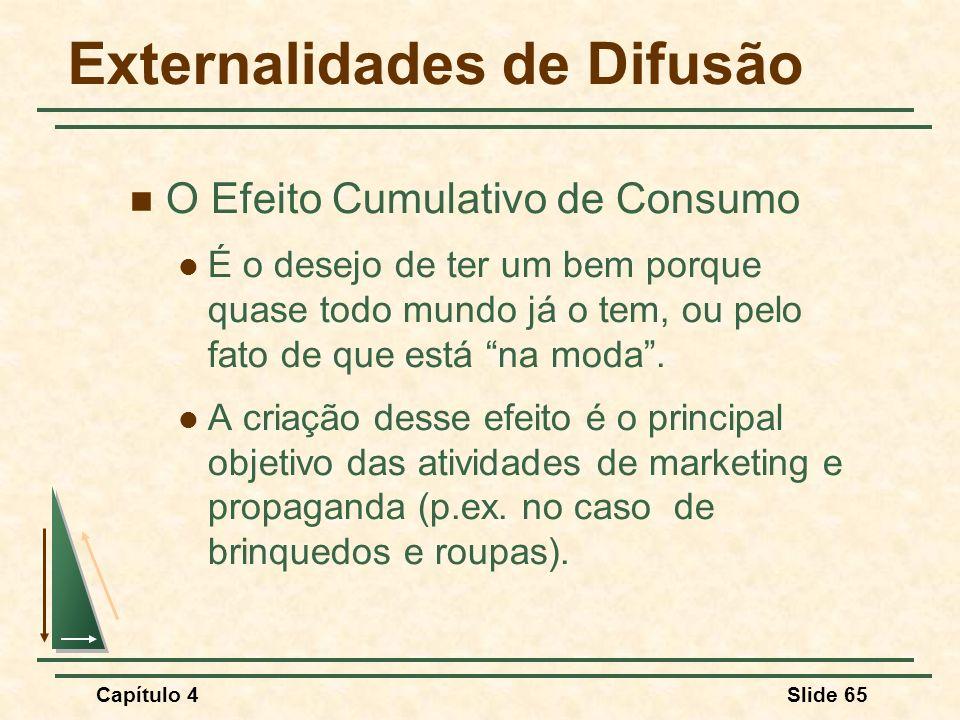 Capítulo 4Slide 65 Externalidades de Difusão O Efeito Cumulativo de Consumo É o desejo de ter um bem porque quase todo mundo já o tem, ou pelo fato de que está na moda.