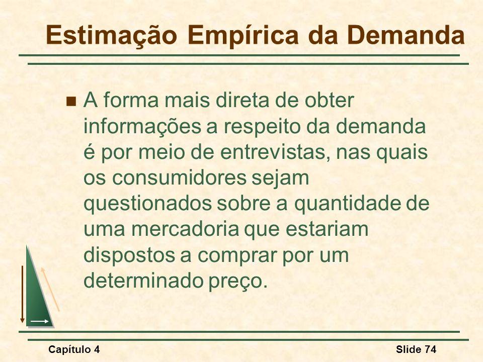 Capítulo 4Slide 74 Estimação Empírica da Demanda A forma mais direta de obter informações a respeito da demanda é por meio de entrevistas, nas quais os consumidores sejam questionados sobre a quantidade de uma mercadoria que estariam dispostos a comprar por um determinado preço.