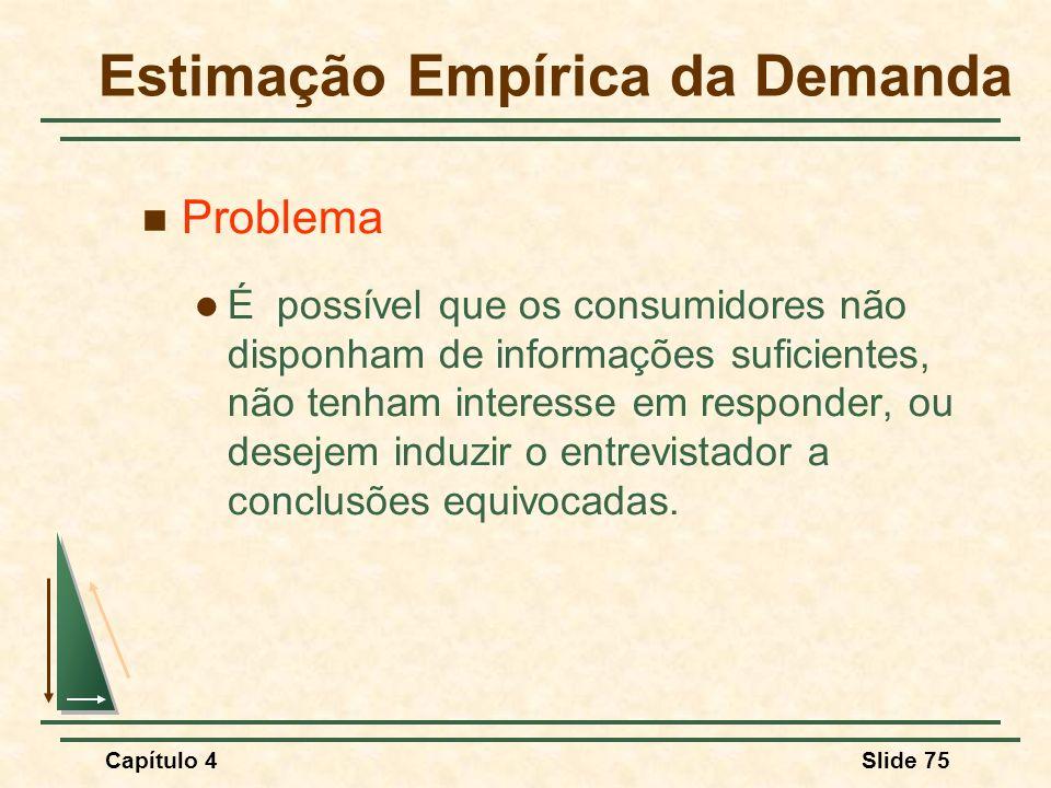 Capítulo 4Slide 75 Estimação Empírica da Demanda Problema É possível que os consumidores não disponham de informações suficientes, não tenham interesse em responder, ou desejem induzir o entrevistador a conclusões equivocadas.