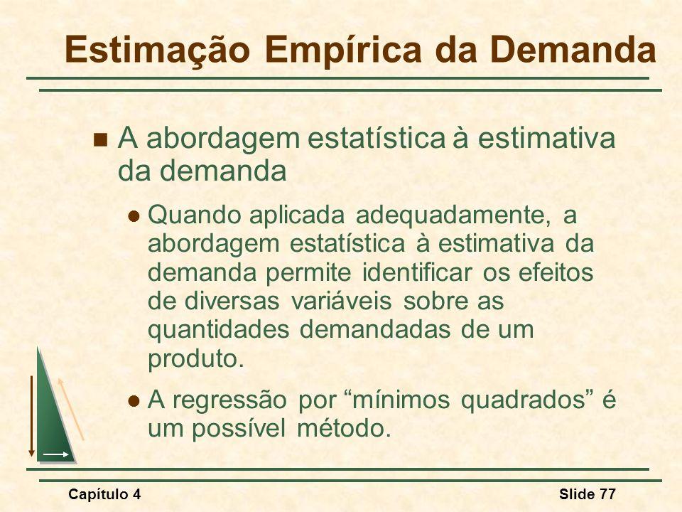 Capítulo 4Slide 77 A abordagem estatística à estimativa da demanda Quando aplicada adequadamente, a abordagem estatística à estimativa da demanda permite identificar os efeitos de diversas variáveis sobre as quantidades demandadas de um produto.