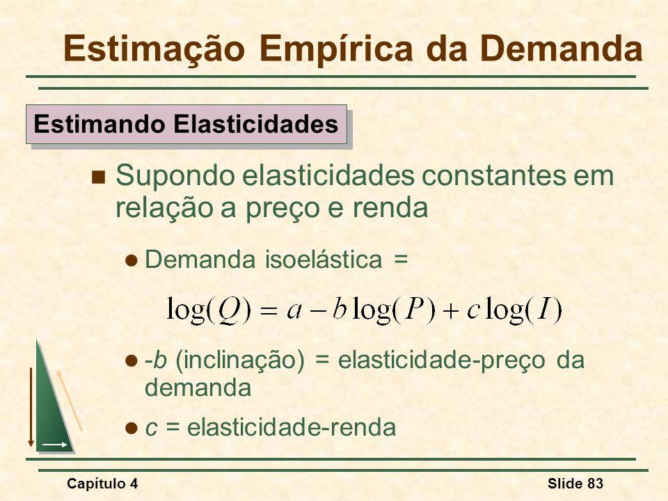 Capítulo 4Slide 83 Supondo elasticidades constantes em relação a preço e renda Demanda isoelástica = -b (inclinação) = elasticidade-preço da demanda c = elasticidade-renda Estimação Empírica da Demanda Estimando Elasticidades