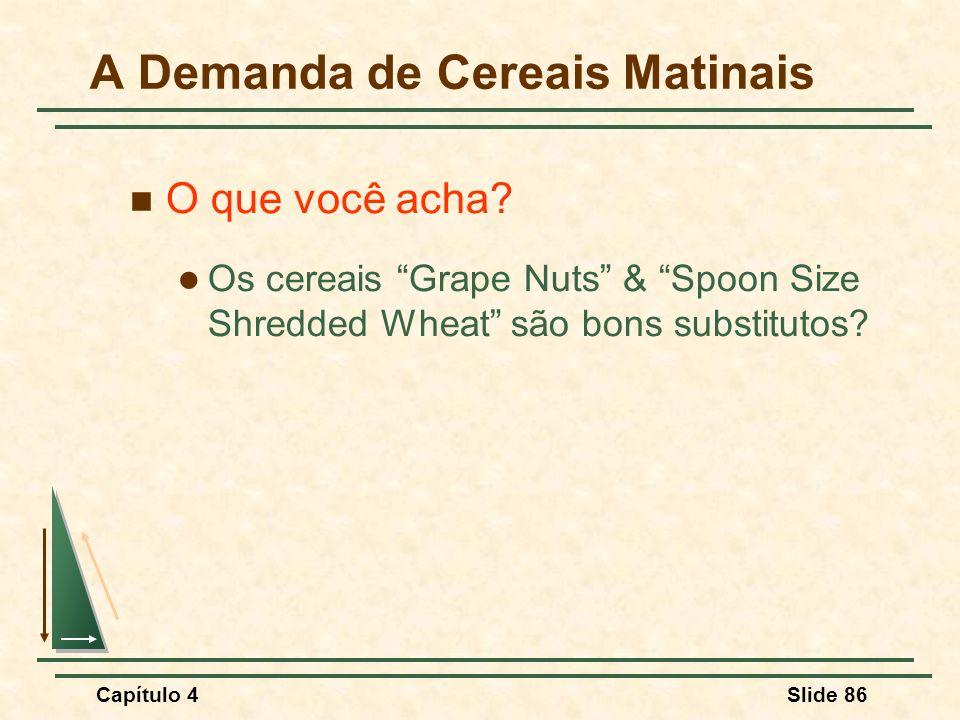 Capítulo 4Slide 86 O que você acha? Os cereais Grape Nuts & Spoon Size Shredded Wheat são bons substitutos? A Demanda de Cereais Matinais