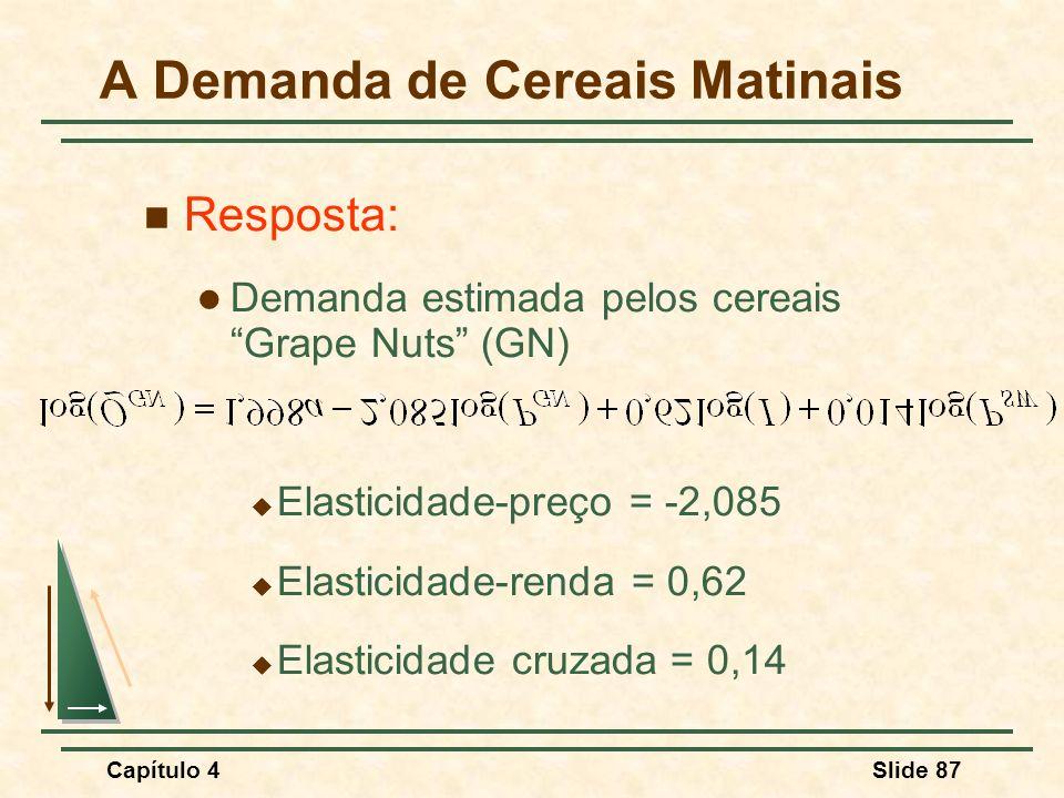 Capítulo 4Slide 87 Resposta: Demanda estimada pelos cereais Grape Nuts (GN) Elasticidade-preço = -2,085 Elasticidade-renda = 0,62 Elasticidade cruzada