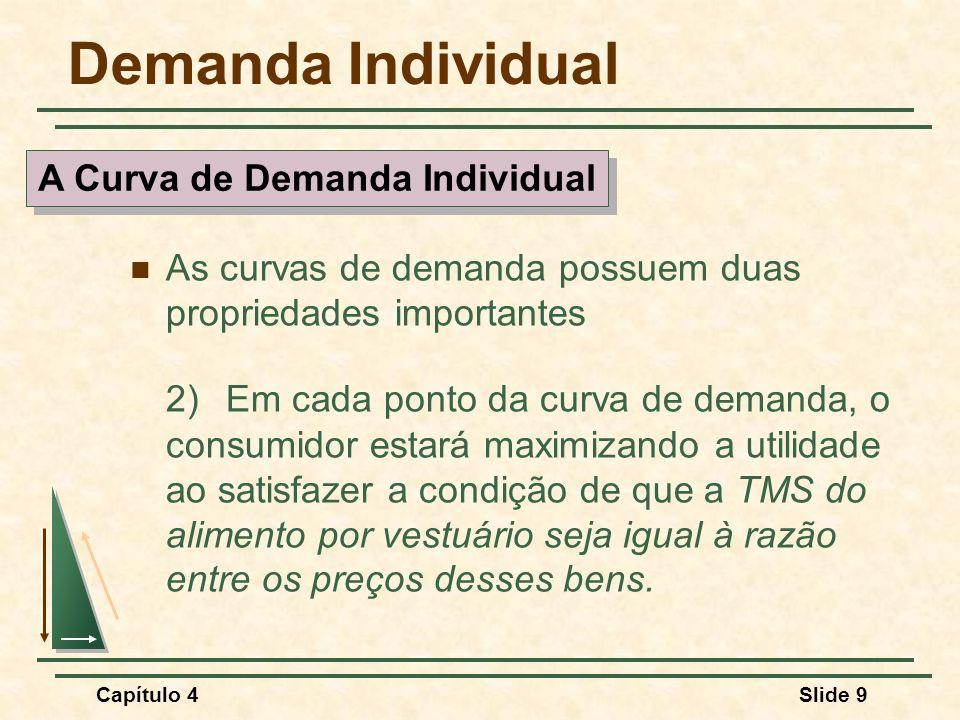 Capítulo 4Slide 9 Demanda Individual As curvas de demanda possuem duas propriedades importantes 2)Em cada ponto da curva de demanda, o consumidor estará maximizando a utilidade ao satisfazer a condição de que a TMS do alimento por vestuário seja igual à razão entre os preços desses bens.