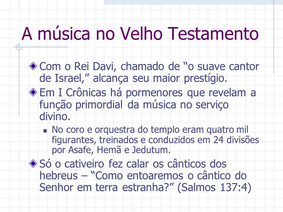 A música no Velho Testamento Com o Rei Davi, chamado de o suave cantor de Israel, alcança seu maior prestígio. Em I Crônicas há pormenores que revelam