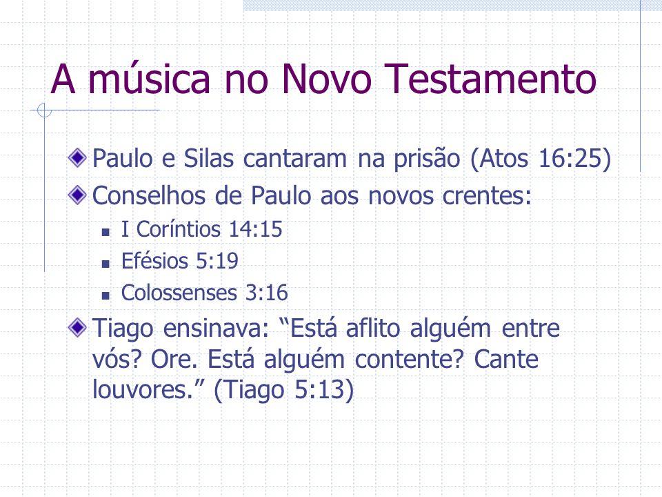 A música no Novo Testamento Paulo e Silas cantaram na prisão (Atos 16:25) Conselhos de Paulo aos novos crentes: I Coríntios 14:15 Efésios 5:19 Colosse