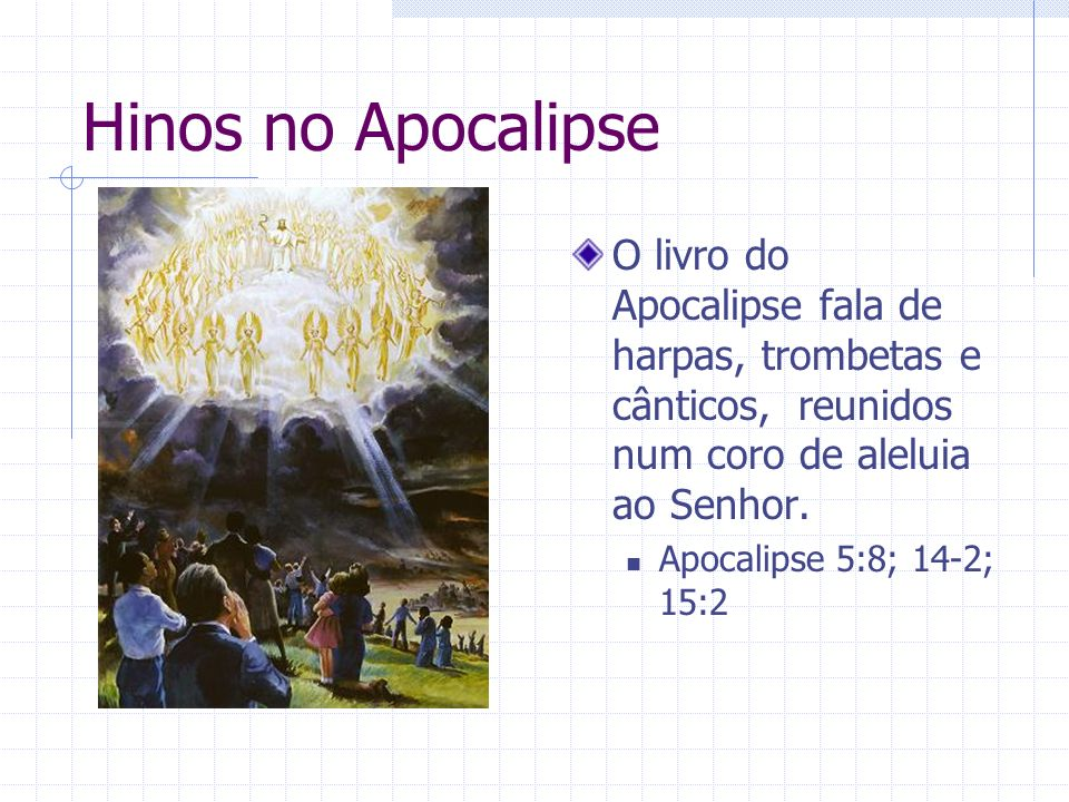 Hinos no Apocalipse O livro do Apocalipse fala de harpas, trombetas e cânticos, reunidos num coro de aleluia ao Senhor. Apocalipse 5:8; 14-2; 15:2