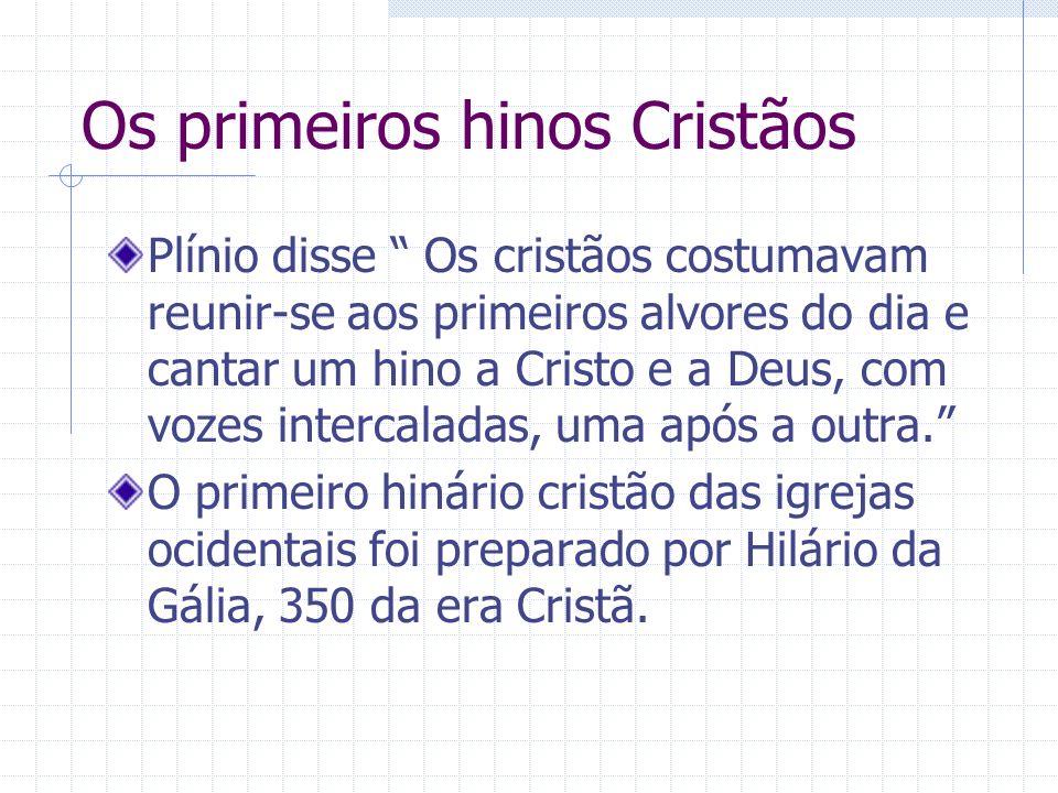 Os primeiros hinos Cristãos Plínio disse Os cristãos costumavam reunir-se aos primeiros alvores do dia e cantar um hino a Cristo e a Deus, com vozes i
