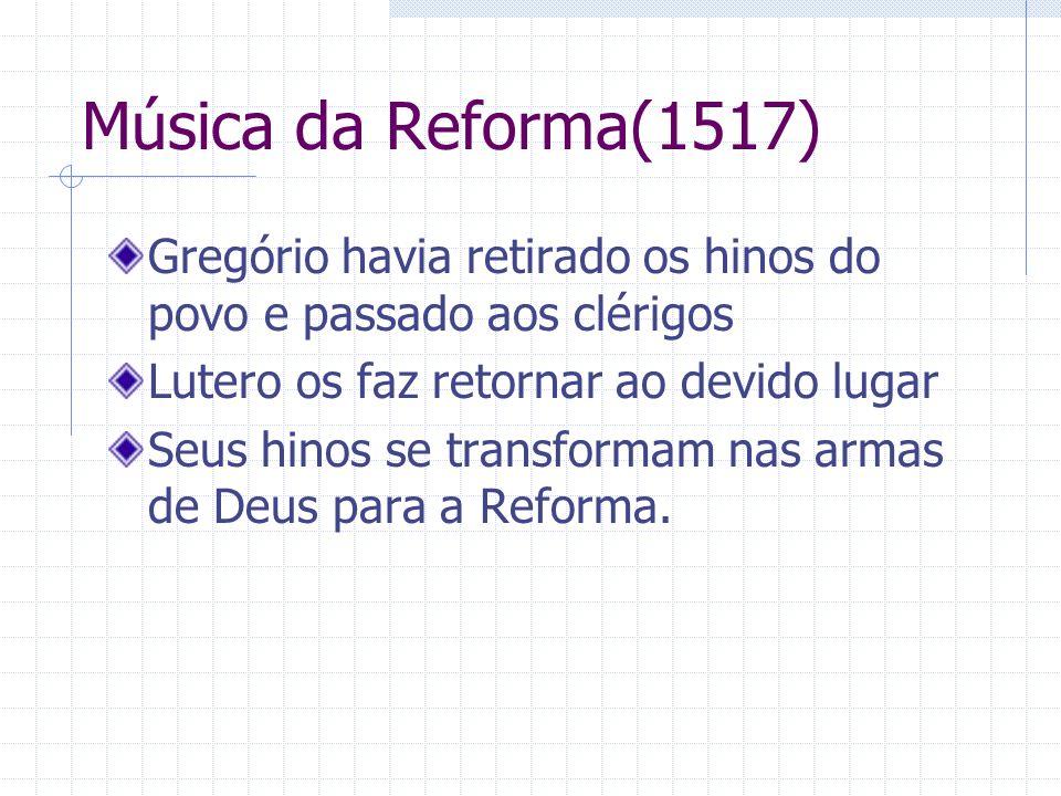 Música da Reforma(1517) Gregório havia retirado os hinos do povo e passado aos clérigos Lutero os faz retornar ao devido lugar Seus hinos se transform
