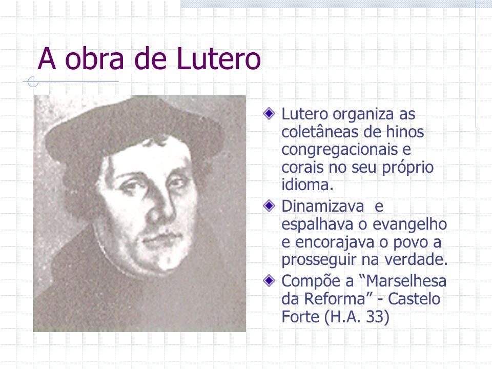 A obra de Lutero Lutero organiza as coletâneas de hinos congregacionais e corais no seu próprio idioma. Dinamizava e espalhava o evangelho e encorajav