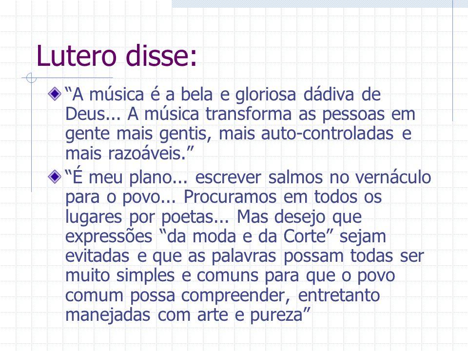 Lutero disse: A música é a bela e gloriosa dádiva de Deus... A música transforma as pessoas em gente mais gentis, mais auto-controladas e mais razoáve