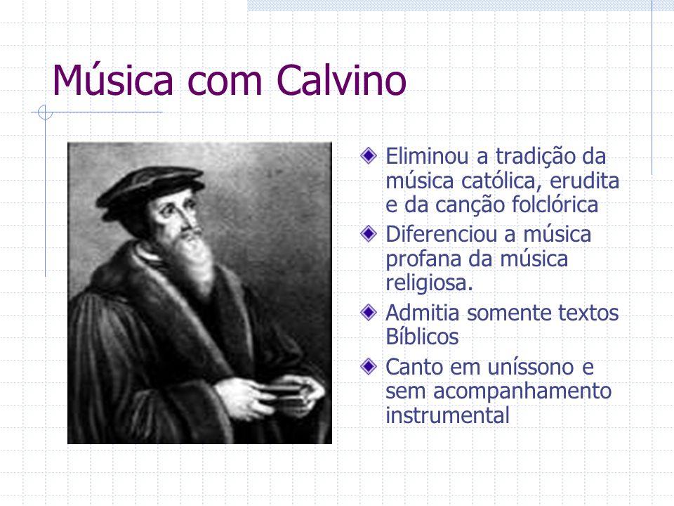 Música com Calvino Eliminou a tradição da música católica, erudita e da canção folclórica Diferenciou a música profana da música religiosa. Admitia so