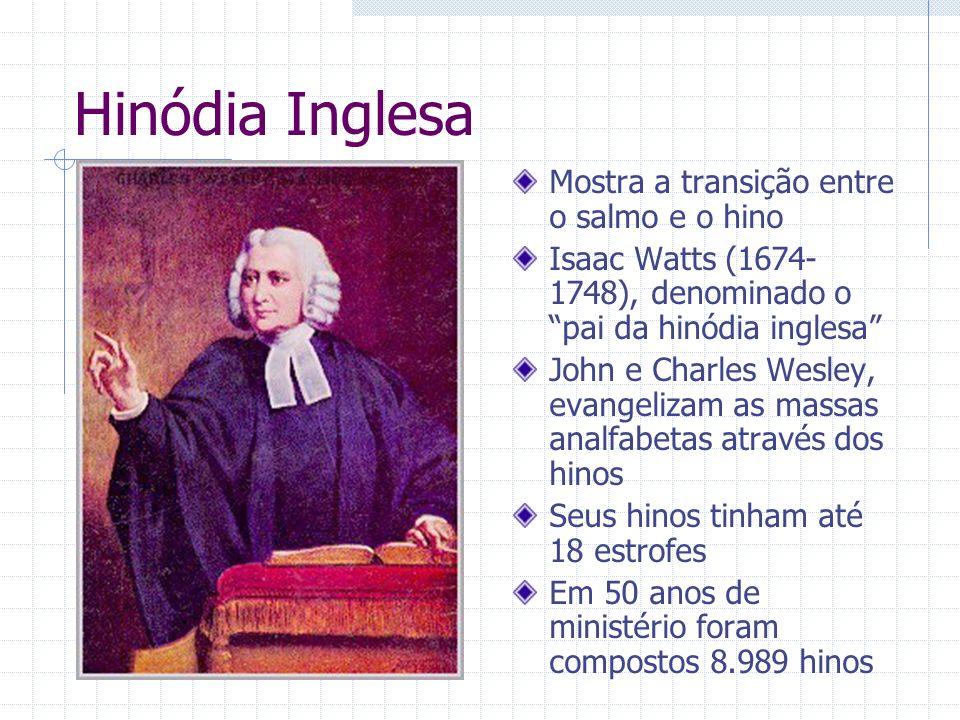 Hinódia Inglesa Mostra a transição entre o salmo e o hino Isaac Watts (1674- 1748), denominado o pai da hinódia inglesa John e Charles Wesley, evangel