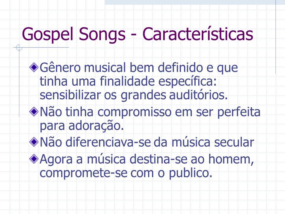 Gospel Songs - Características Gênero musical bem definido e que tinha uma finalidade específica: sensibilizar os grandes auditórios. Não tinha compro