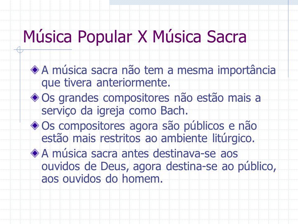 Música Popular X Música Sacra A música sacra não tem a mesma importância que tivera anteriormente. Os grandes compositores não estão mais a serviço da
