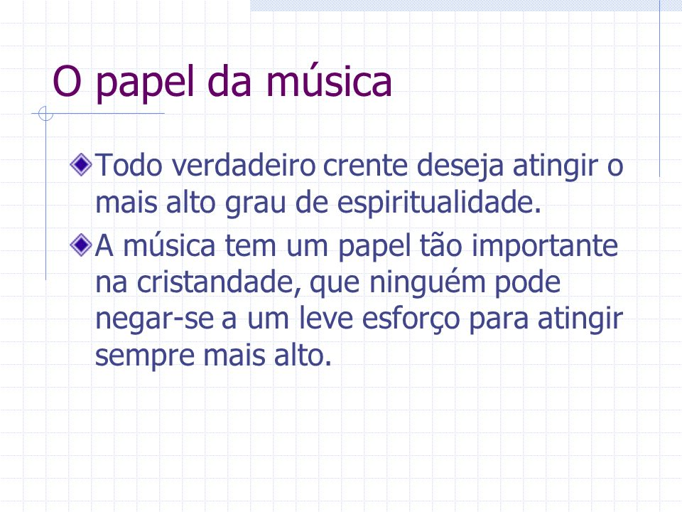 O papel da música Todo verdadeiro crente deseja atingir o mais alto grau de espiritualidade. A música tem um papel tão importante na cristandade, que