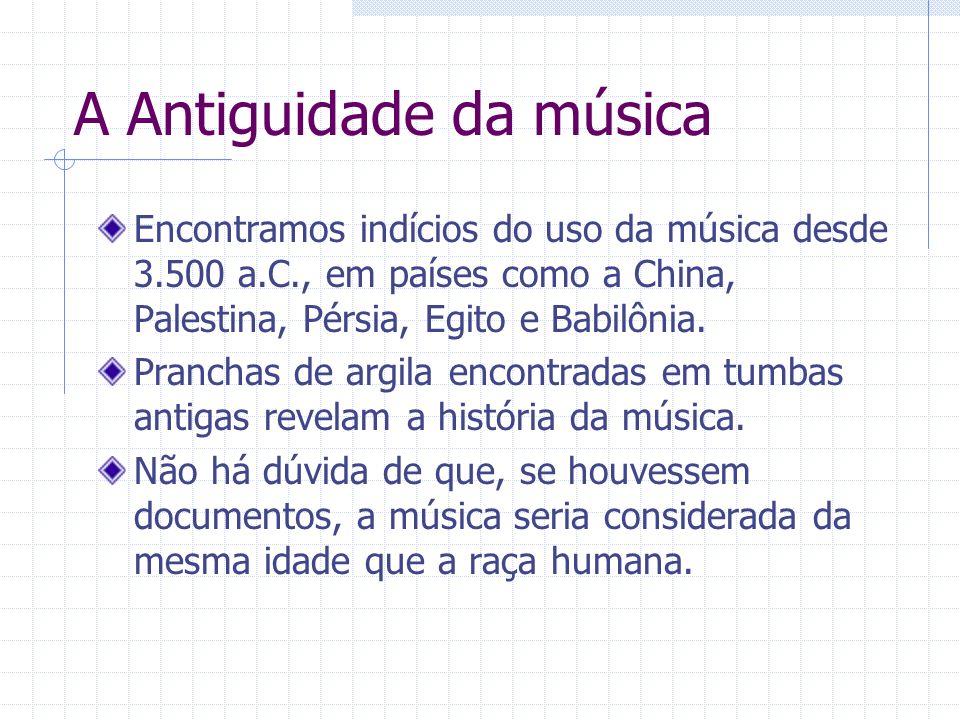 A Antiguidade da música Encontramos indícios do uso da música desde 3.500 a.C., em países como a China, Palestina, Pérsia, Egito e Babilônia. Pranchas