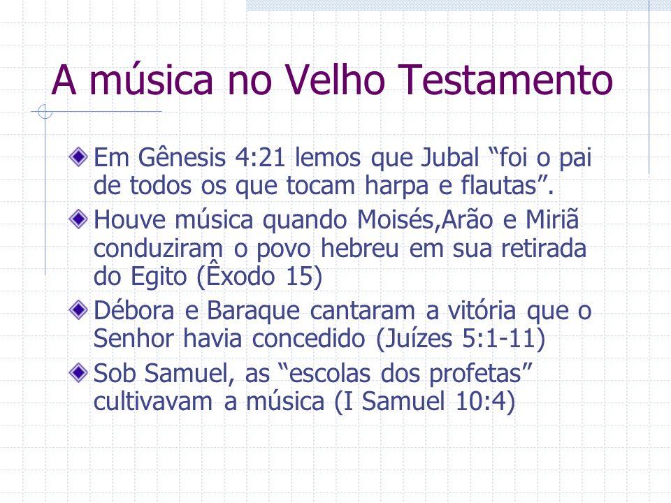 A música no Velho Testamento Em Gênesis 4:21 lemos que Jubal foi o pai de todos os que tocam harpa e flautas. Houve música quando Moisés,Arão e Miriã