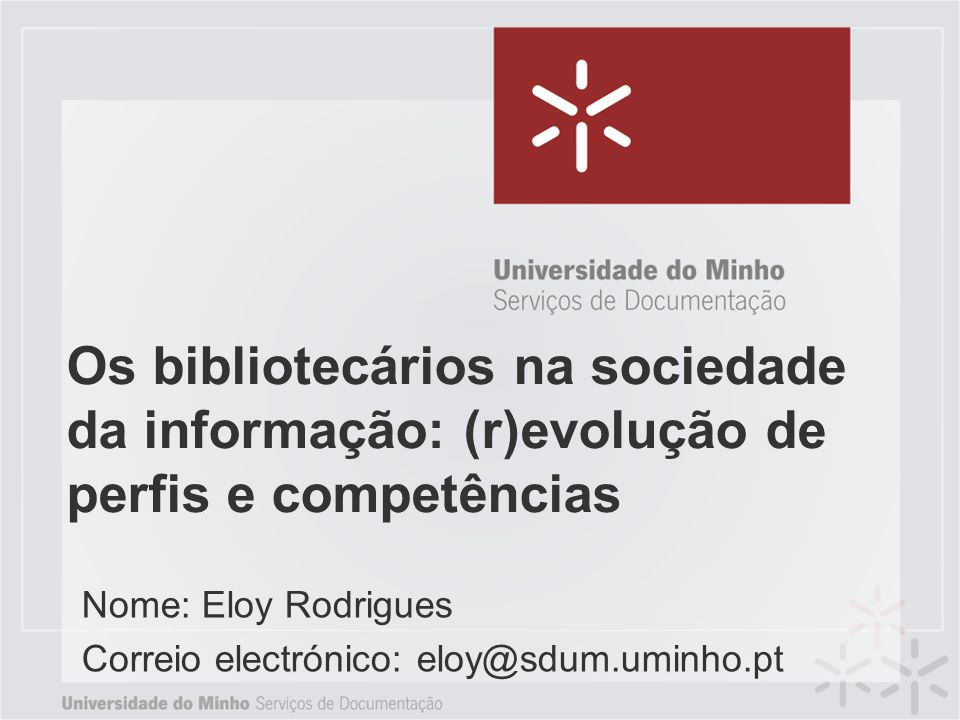 Os bibliotecários na sociedade da informação: (r)evolução de perfis e competências Nome: Eloy Rodrigues Correio electrónico: eloy@sdum.uminho.pt