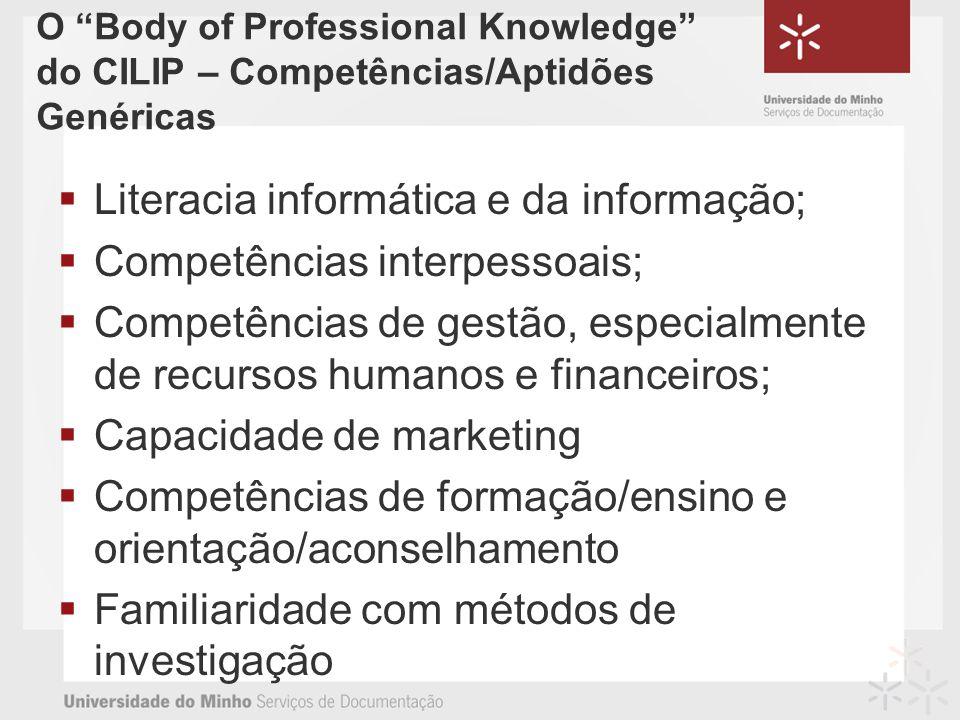 O Body of Professional Knowledge do CILIP – Competências/Aptidões Genéricas Literacia informática e da informação; Competências interpessoais; Competências de gestão, especialmente de recursos humanos e financeiros; Capacidade de marketing Competências de formação/ensino e orientação/aconselhamento Familiaridade com métodos de investigação