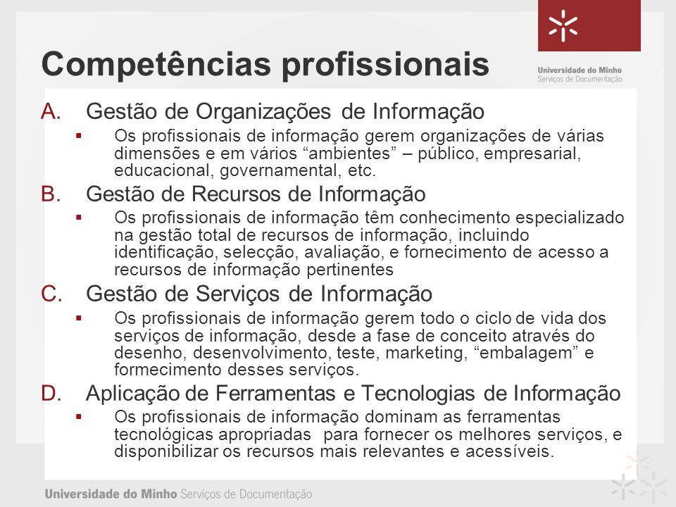 Competências profissionais A.Gestão de Organizações de Informação Os profissionais de informação gerem organizações de várias dimensões e em vários ambientes – público, empresarial, educacional, governamental, etc.