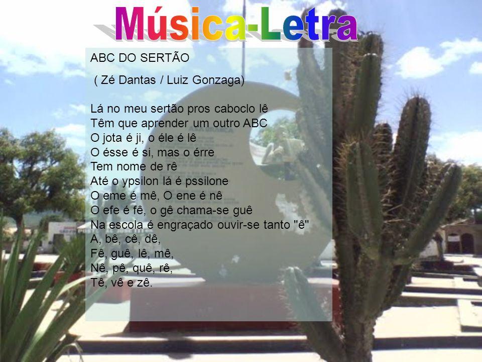 ABC DO SERTÃO ( Zé Dantas / Luiz Gonzaga) Lá no meu sertão pros caboclo lê Têm que aprender um outro ABC O jota é ji, o éle é lê O ésse é si, mas o ér