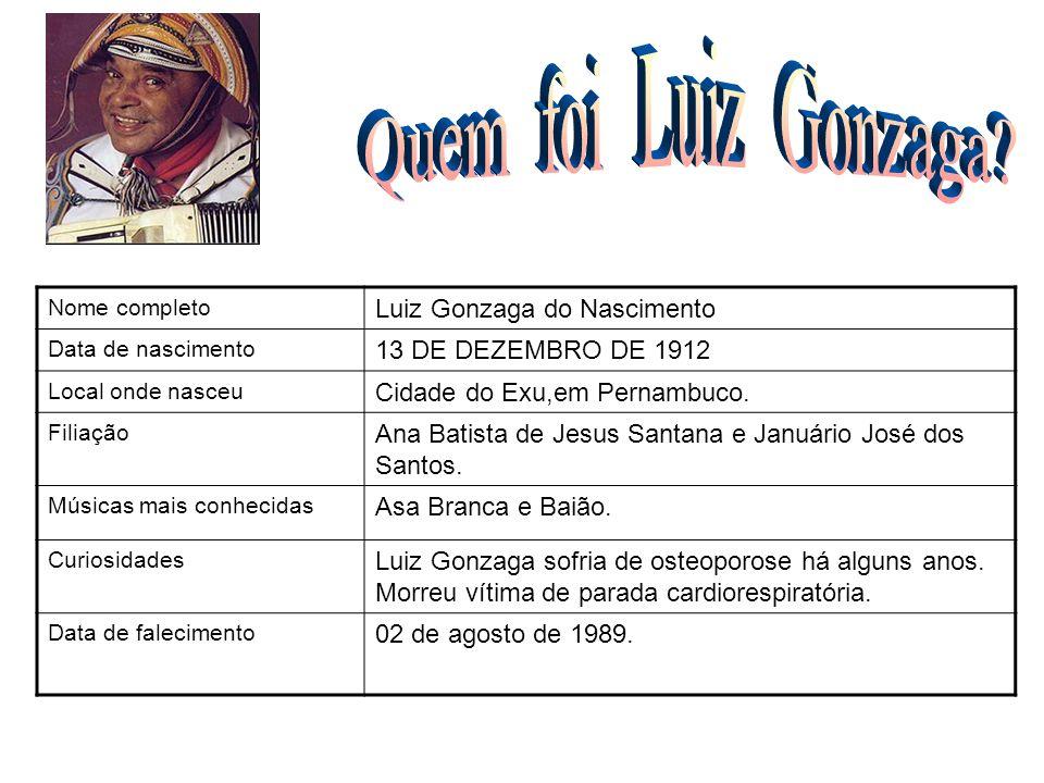 Nome completo Luiz Gonzaga do Nascimento Data de nascimento 13 DE DEZEMBRO DE 1912 Local onde nasceu Cidade do Exu,em Pernambuco. Filiação Ana Batista