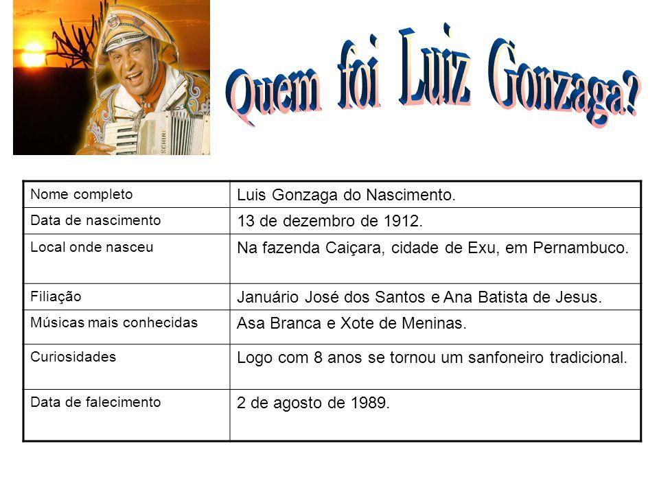 Nome completo Luis Gonzaga do Nascimento. Data de nascimento 13 de dezembro de 1912. Local onde nasceu Na fazenda Caiçara, cidade de Exu, em Pernambuc