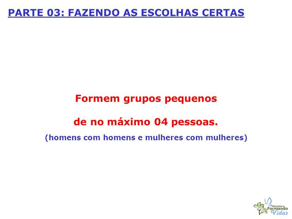 PARTE 03: FAZENDO AS ESCOLHAS CERTAS Formem grupos pequenos de no máximo 04 pessoas. (homens com homens e mulheres com mulheres)