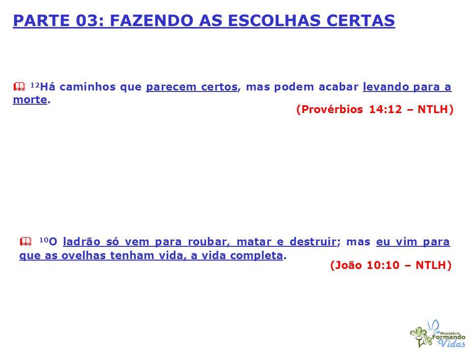 PARTE 03: FAZENDO AS ESCOLHAS CERTAS 12 Há caminhos que parecem certos, mas podem acabar levando para a morte. (Provérbios 14:12 – NTLH) 10 O ladrão s