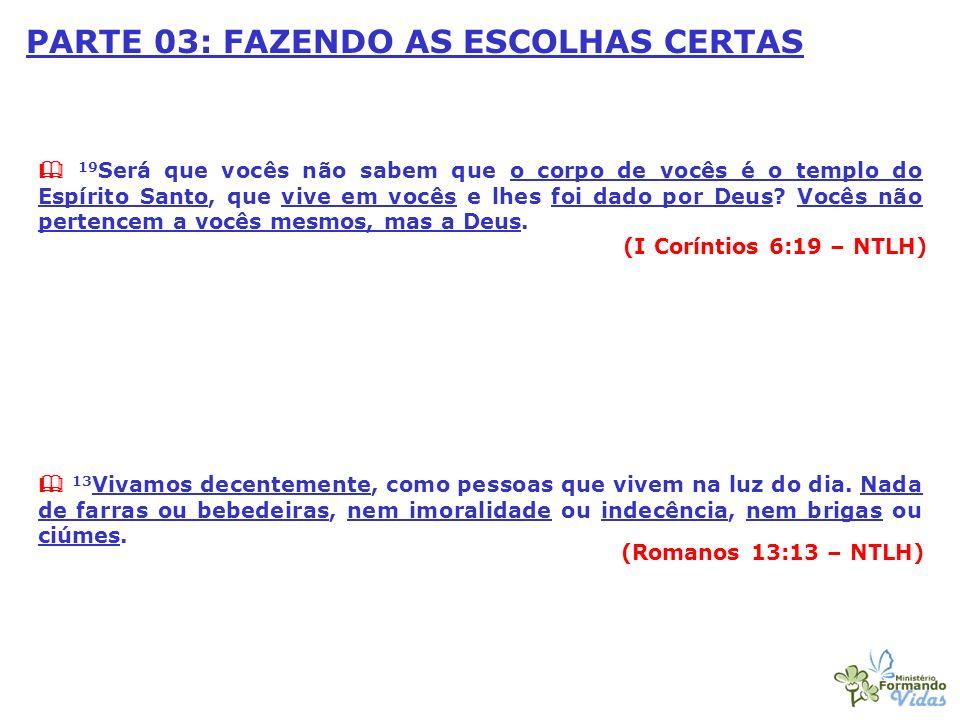 PARTE 03: FAZENDO AS ESCOLHAS CERTAS 19 Será que vocês não sabem que o corpo de vocês é o templo do Espírito Santo, que vive em vocês e lhes foi dado