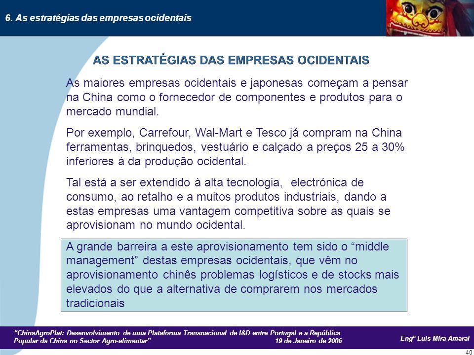 Engº Luís Mira Amaral ChinaAgroPlat: Desenvolvimento de uma Plataforma Transnacional de I&D entre Portugal e a República Popular da China no Sector Agro-alimentar 19 de Janeiro de 2006 40 As maiores empresas ocidentais e japonesas começam a pensar na China como o fornecedor de componentes e produtos para o mercado mundial.