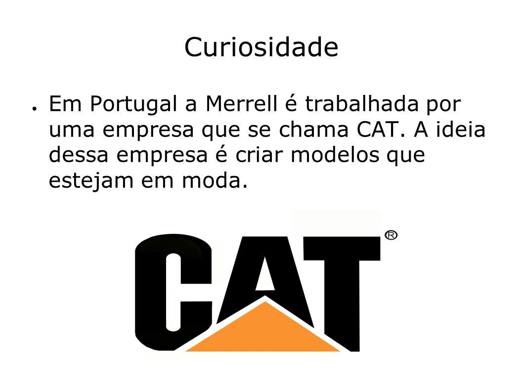 Curiosidade Em Portugal a Merrell é trabalhada por uma empresa que se chama CAT. A ideia dessa empresa é criar modelos que estejam em moda.