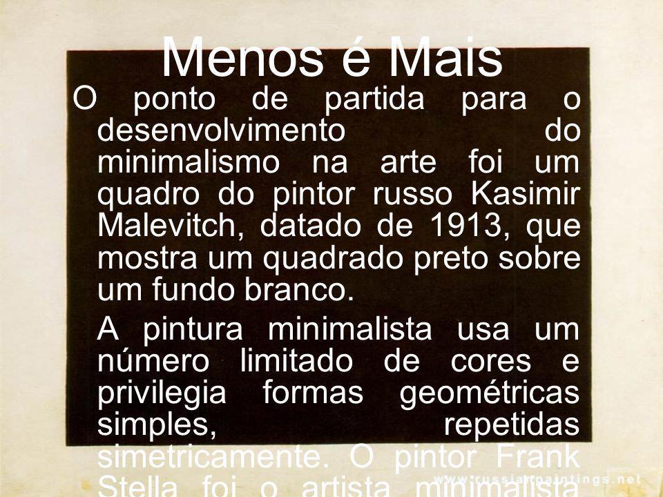Menos é Mais O ponto de partida para o desenvolvimento do minimalismo na arte foi um quadro do pintor russo Kasimir Malevitch, datado de 1913, que mos