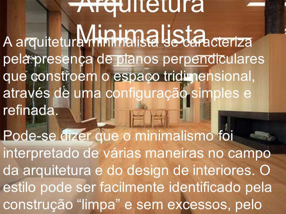 Arquitetura Minimalista A arquitetura minimalista se caracteriza pela presença de planos perpendiculares que constroem o espaço tridimensional, atravé