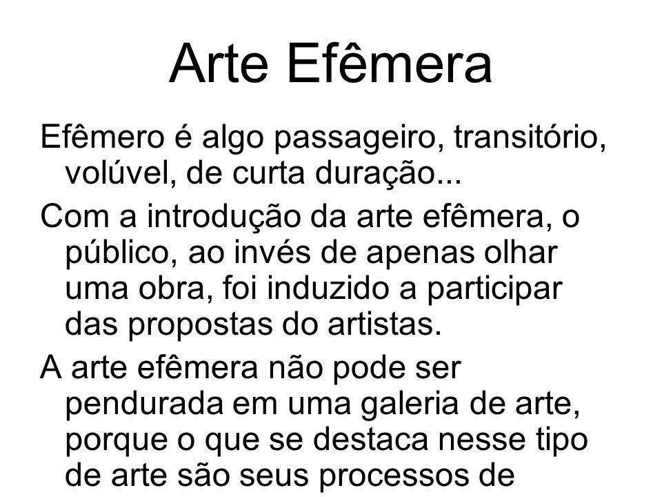 Arte Efêmera Efêmero é algo passageiro, transitório, volúvel, de curta duração... Com a introdução da arte efêmera, o público, ao invés de apenas olha