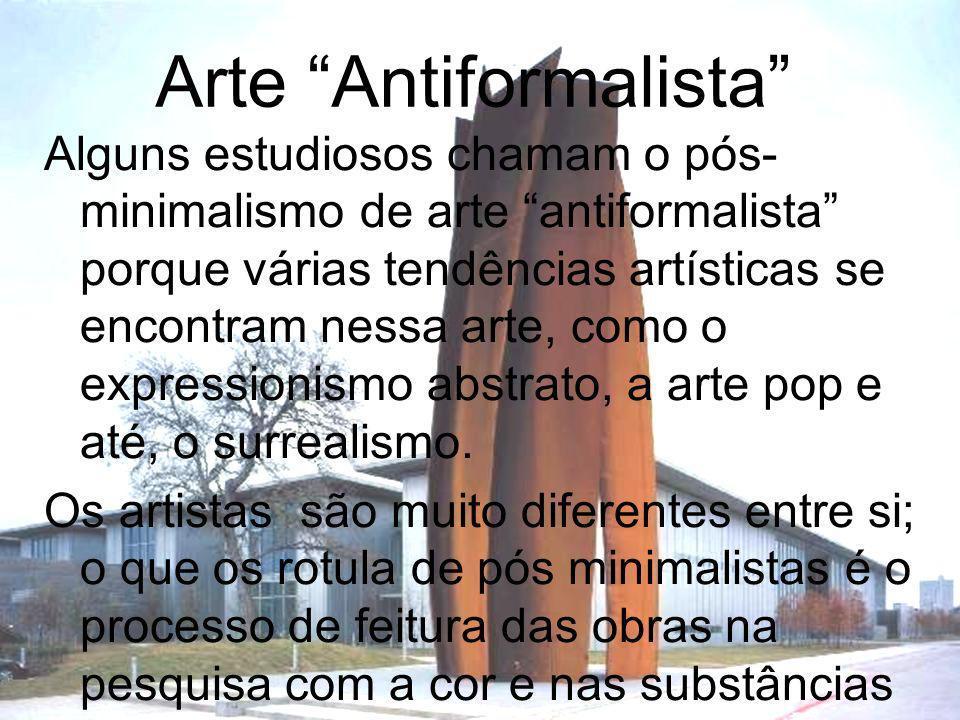 Arte Antiformalista Alguns estudiosos chamam o pós- minimalismo de arte antiformalista porque várias tendências artísticas se encontram nessa arte, co
