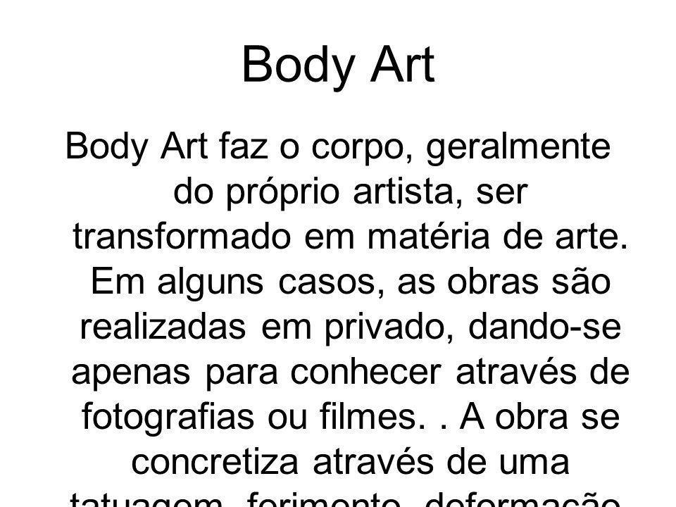 Body Art Body Art faz o corpo, geralmente do próprio artista, ser transformado em matéria de arte. Em alguns casos, as obras são realizadas em privado